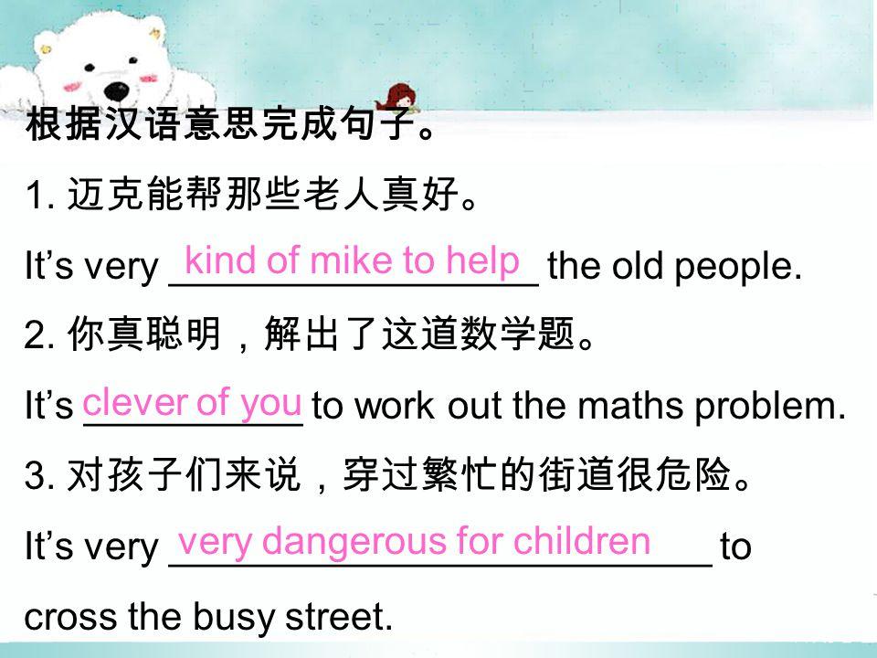 根据汉语意思完成句子。 1. 迈克能帮那些老人真好。 It's very _________________ the old people.