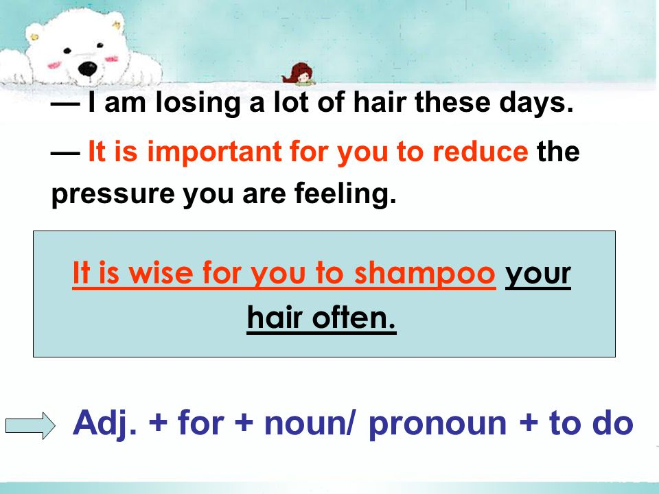 It is wise for you to shampoo your hair often. — I am losing a lot of hair these days.