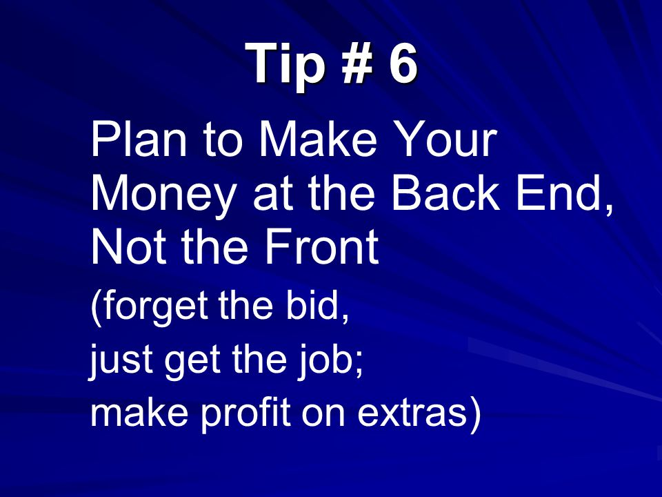 Tip # 6 Plan to Make Your Money at the Back End, Not the Front (forget the bid, just get the job; make profit on extras)