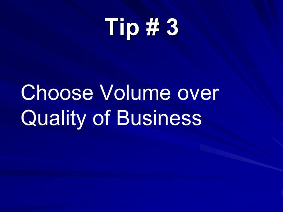 Tip # 3 Choose Volume over Quality of Business