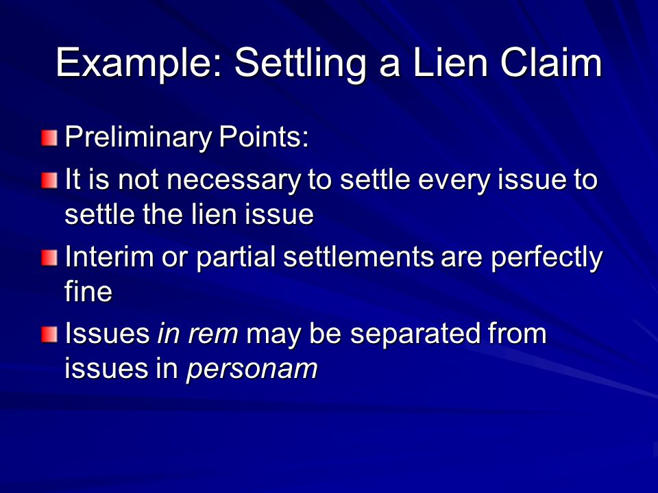 Example: Settling a Lien Claim Preliminary Points: It is not necessary to settle every issue to settle the lien issue Interim or partial settlements are perfectly fine Issues in rem may be separated from issues in personam