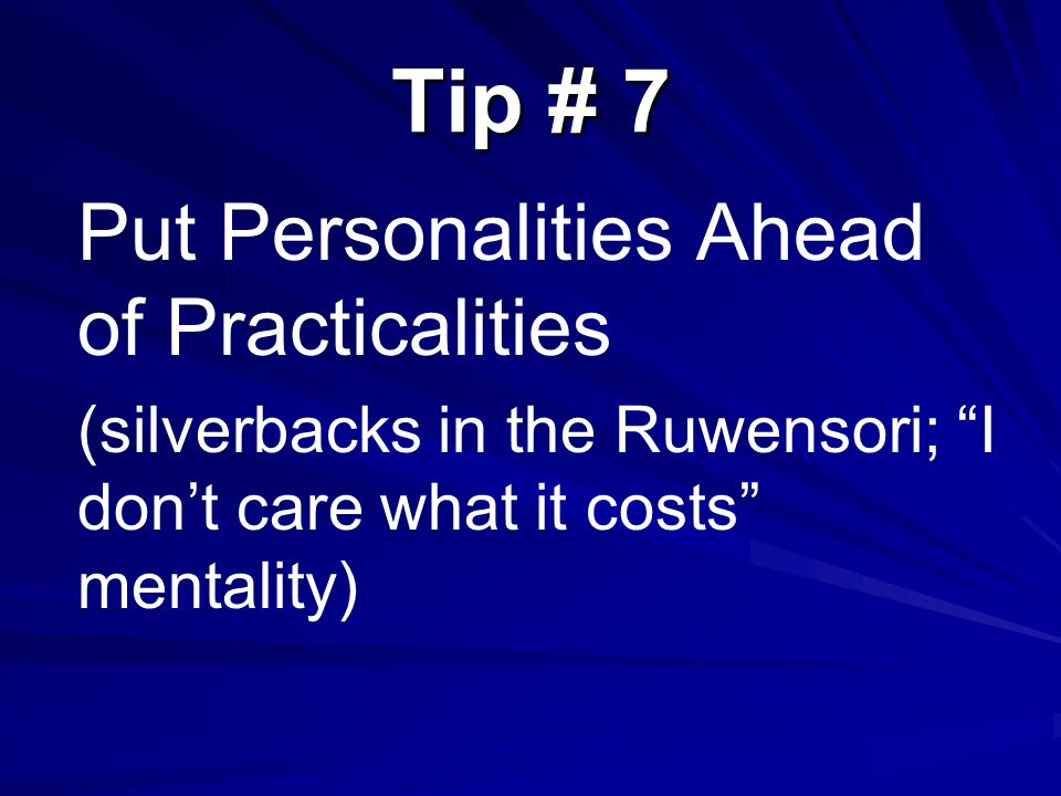 Tip # 7 Put Personalities Ahead of Practicalities (silverbacks in the Ruwensori; I don't care what it costs mentality)