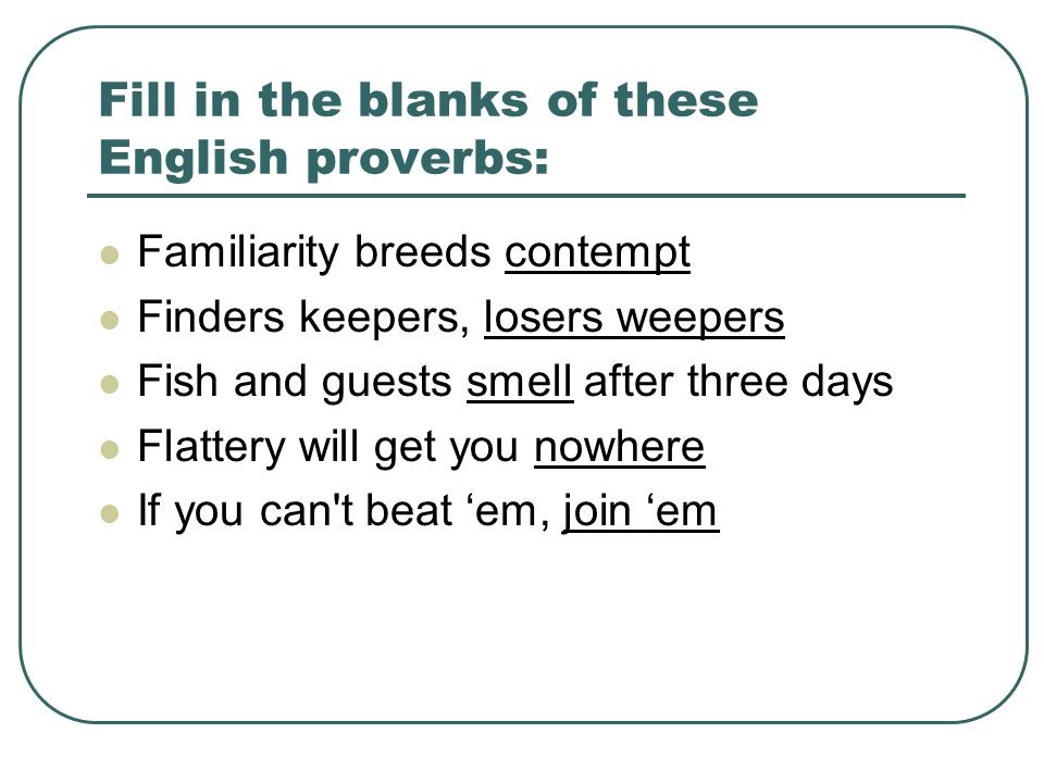 Fill in the blanks of these English proverbs: Familiarity breeds contempt Finders keepers, losers weepers Fish and guests smell after three days Flattery will get you nowhere If you can t beat 'em, join 'em