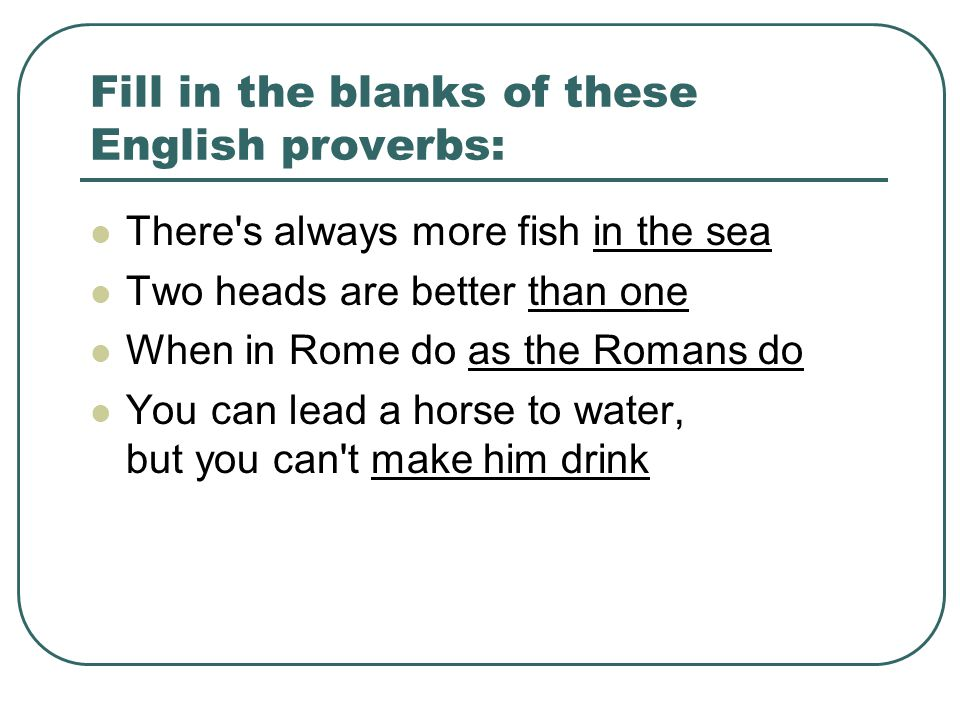 Fill in the blanks of these English proverbs: There s always more fish in the sea Two heads are better than one When in Rome do as the Romans do You can lead a horse to water, but you can t make him drink