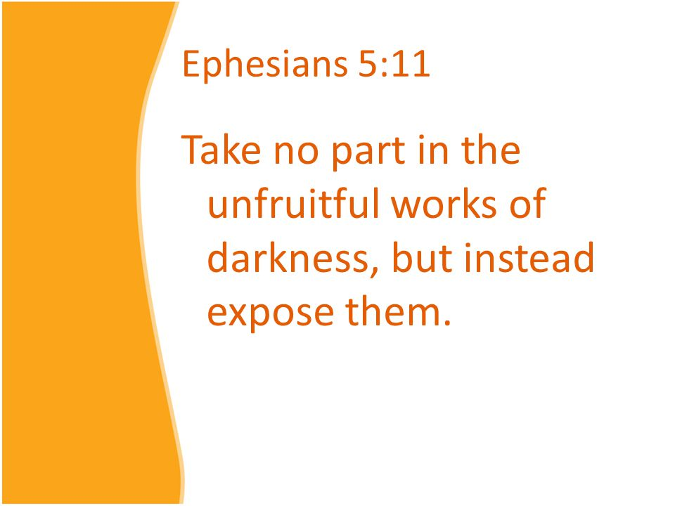 Ephesians 5:11 Take no part in the unfruitful works of darkness, but instead expose them.