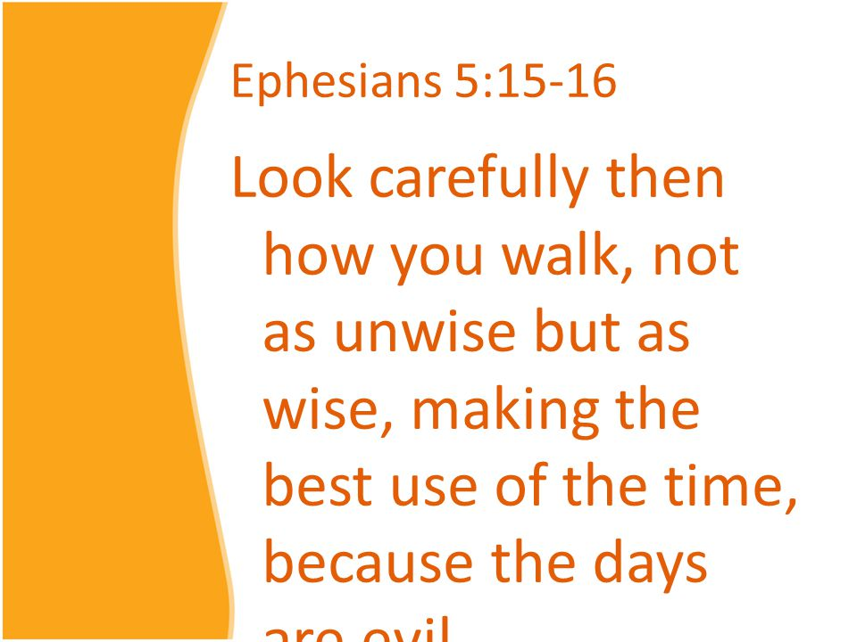 Ephesians 5:15-16 Look carefully then how you walk, not as unwise but as wise, making the best use of the time, because the days are evil.