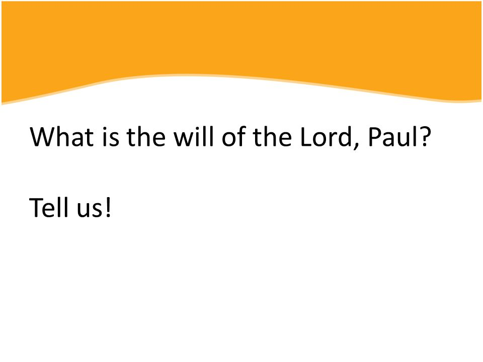 What is the will of the Lord, Paul? Tell us!