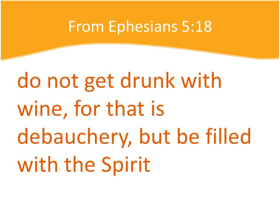 From Ephesians 5:18 do not get drunk with wine, for that is debauchery, but be filled with the Spirit