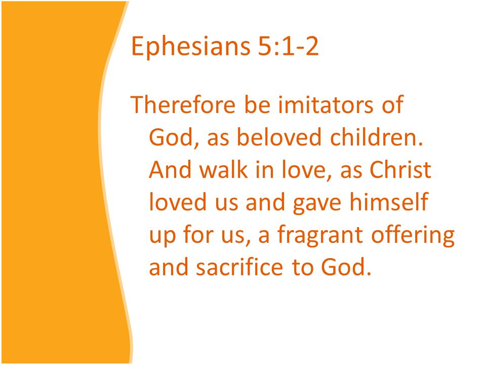 Ephesians 5:1-2 Therefore be imitators of God, as beloved children. And walk in love, as Christ loved us and gave himself up for us, a fragrant offeri