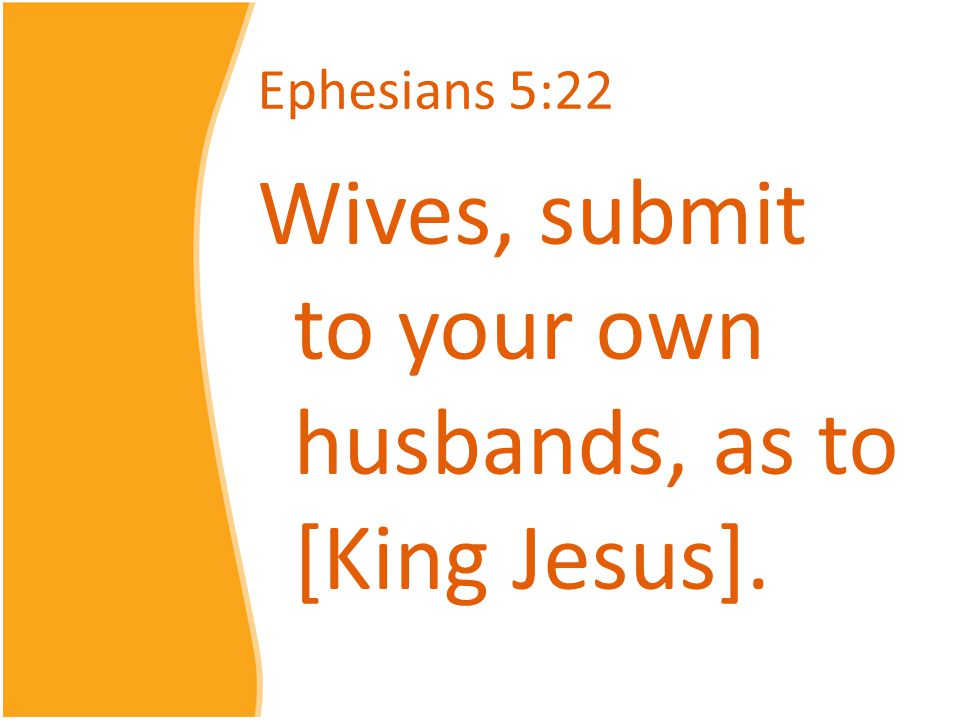 Ephesians 5:22 Wives, submit to your own husbands, as to [King Jesus].