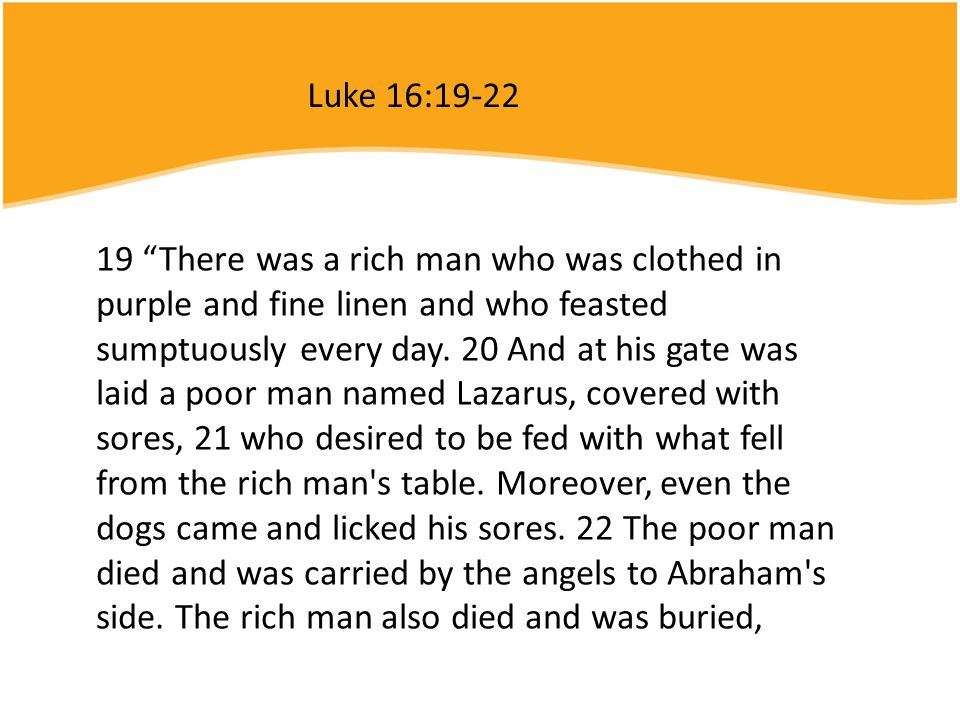 """19 """"There was a rich man who was clothed in purple and fine linen and who feasted sumptuously every day. 20 And at his gate was laid a poor man named"""