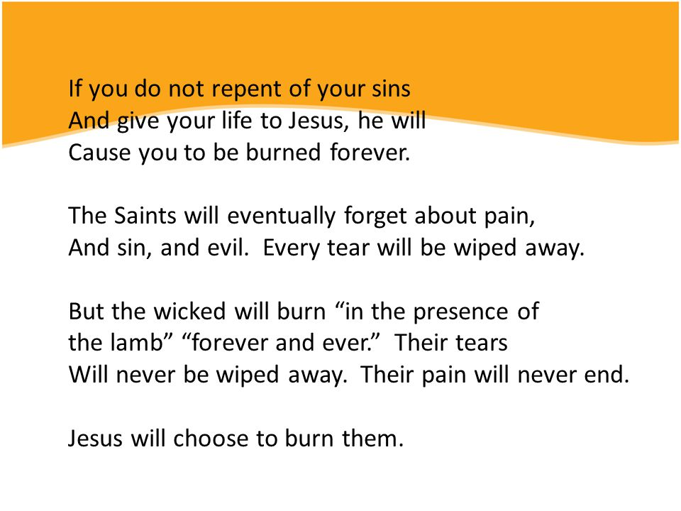 If you do not repent of your sins And give your life to Jesus, he will Cause you to be burned forever.