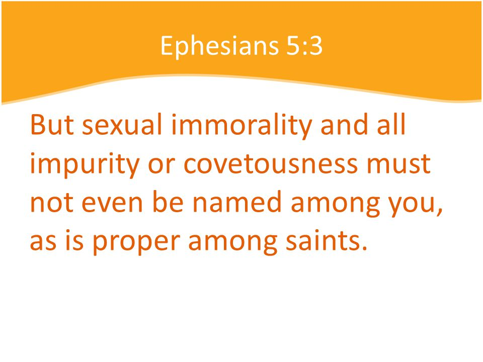 Ephesians 5:3 But sexual immorality and all impurity or covetousness must not even be named among you, as is proper among saints.