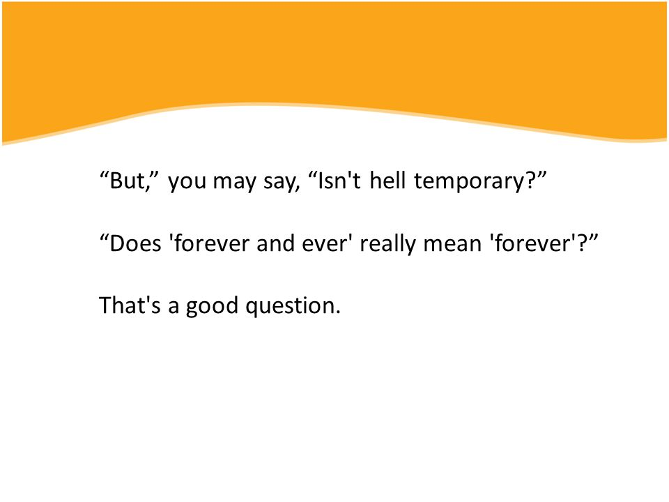 """""""But,"""" you may say, """"Isn't hell temporary?"""" """"Does 'forever and ever' really mean 'forever'?"""" That's a good question."""