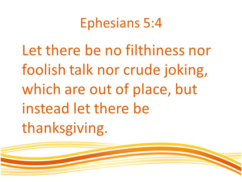 Ephesians 5:4 Let there be no filthiness nor foolish talk nor crude joking, which are out of place, but instead let there be thanksgiving.
