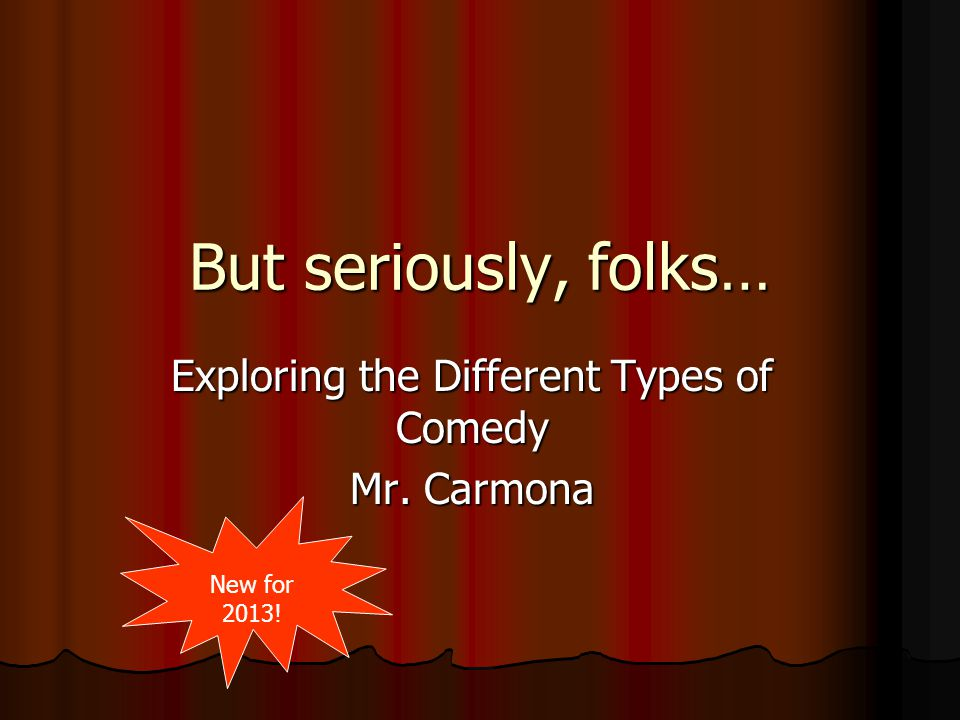 But seriously, folks… Exploring the Different Types of Comedy Mr. Carmona New for 2013!