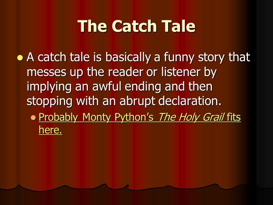 The Catch Tale A catch tale is basically a funny story that messes up the reader or listener by implying an awful ending and then stopping with an abrupt declaration.