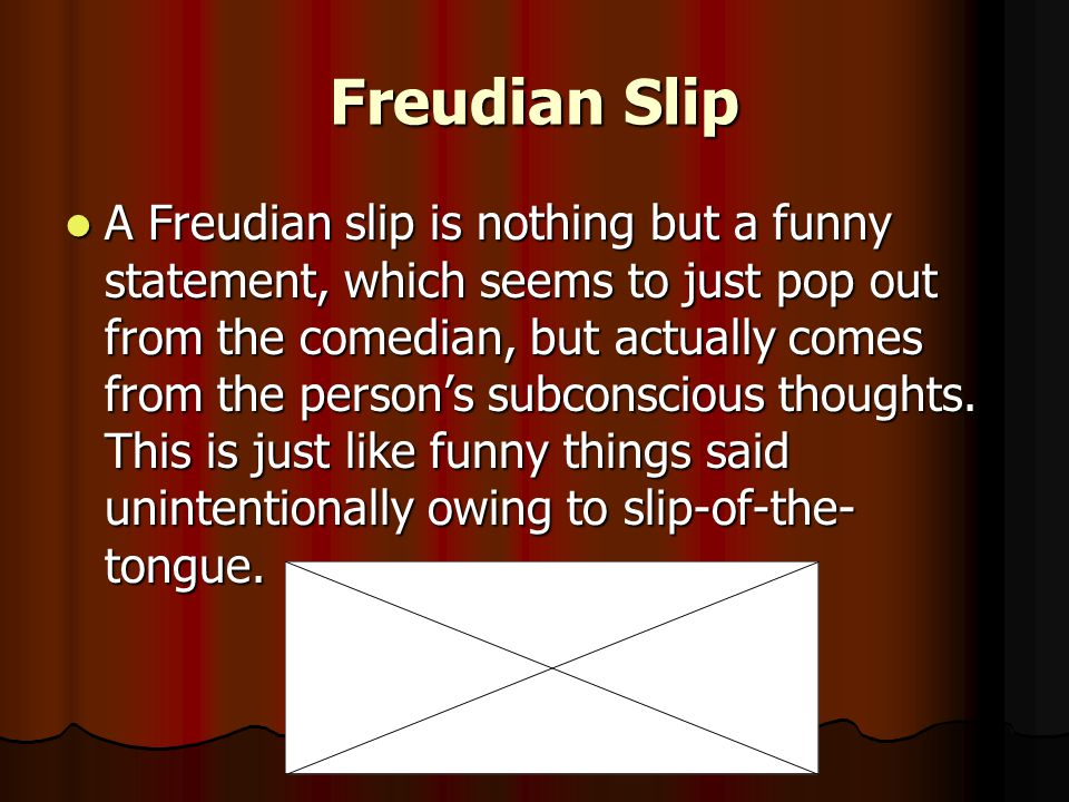 Freudian Slip A Freudian slip is nothing but a funny statement, which seems to just pop out from the comedian, but actually comes from the person's subconscious thoughts.