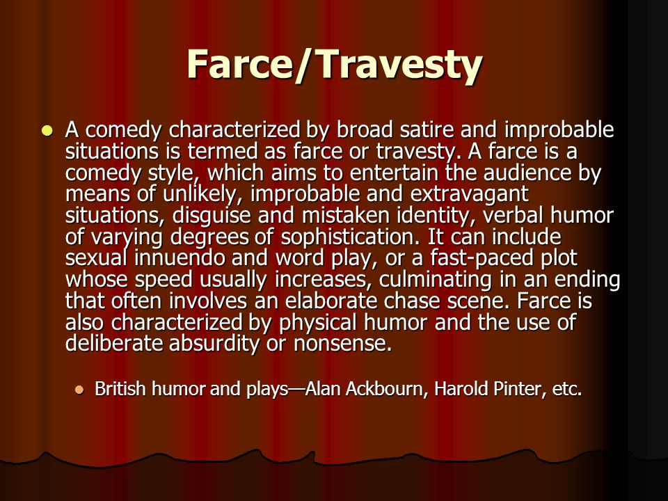 Farce/Travesty A comedy characterized by broad satire and improbable situations is termed as farce or travesty.