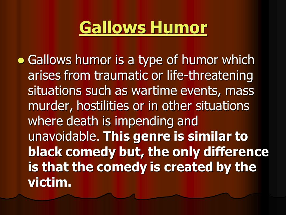 Gallows Humor Gallows Humor Gallows humor is a type of humor which arises from traumatic or life-threatening situations such as wartime events, mass murder, hostilities or in other situations where death is impending and unavoidable.