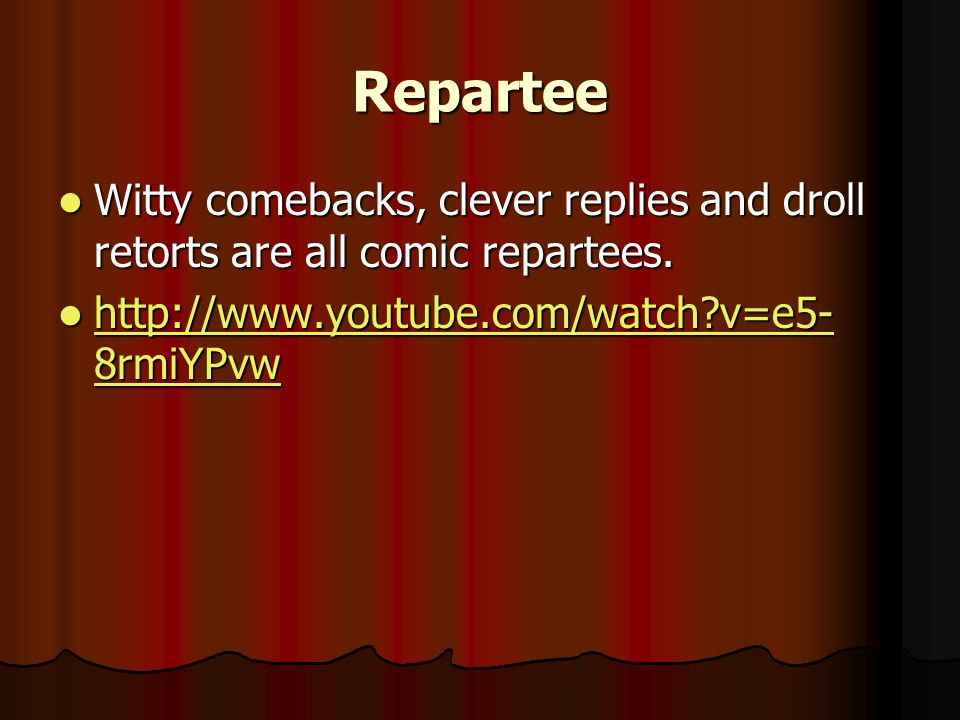 Repartee Witty comebacks, clever replies and droll retorts are all comic repartees.