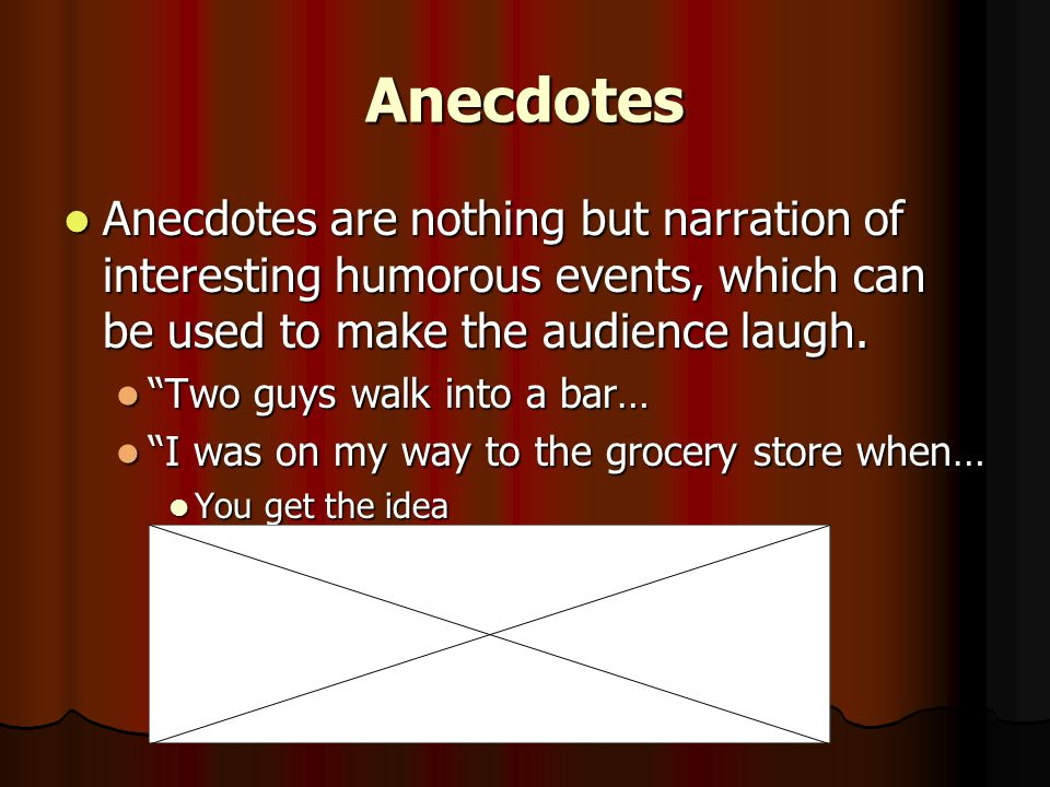 Anecdotes Anecdotes are nothing but narration of interesting humorous events, which can be used to make the audience laugh.