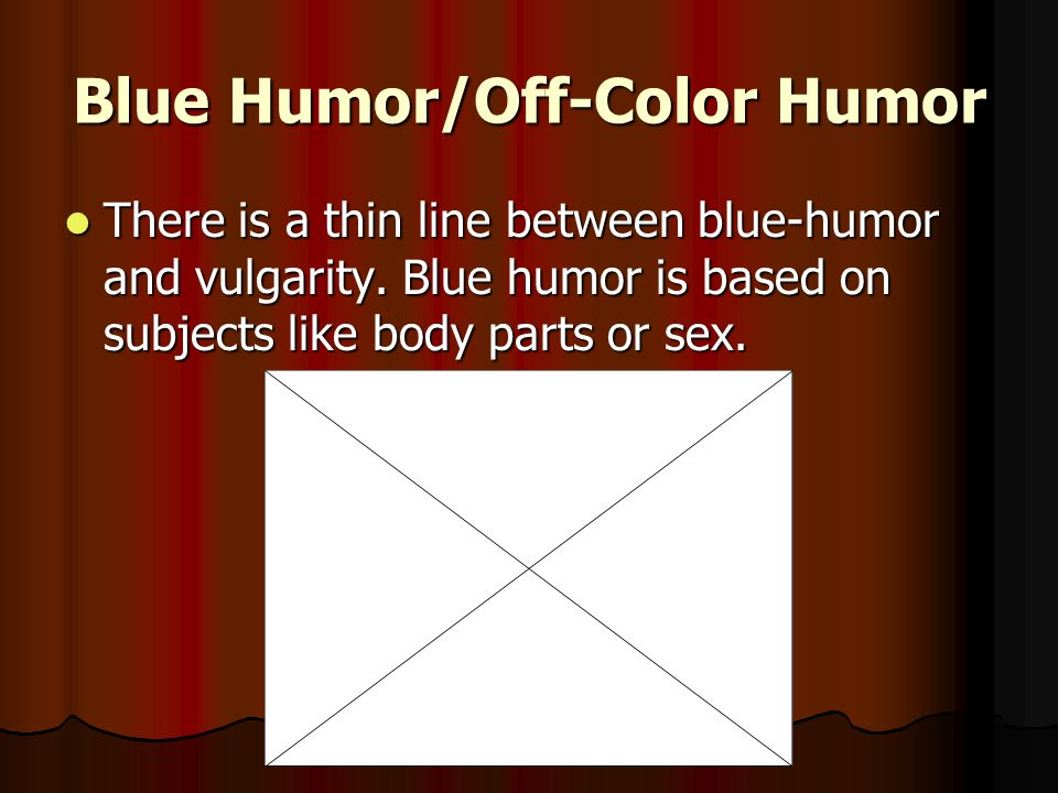 Blue Humor/Off-Color Humor There is a thin line between blue-humor and vulgarity.