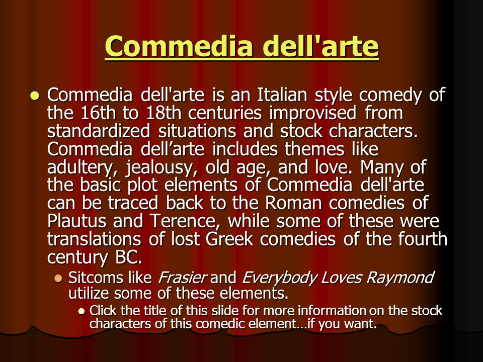 Commedia dell arte Commedia dell arte Commedia dell arte is an Italian style comedy of the 16th to 18th centuries improvised from standardized situations and stock characters.