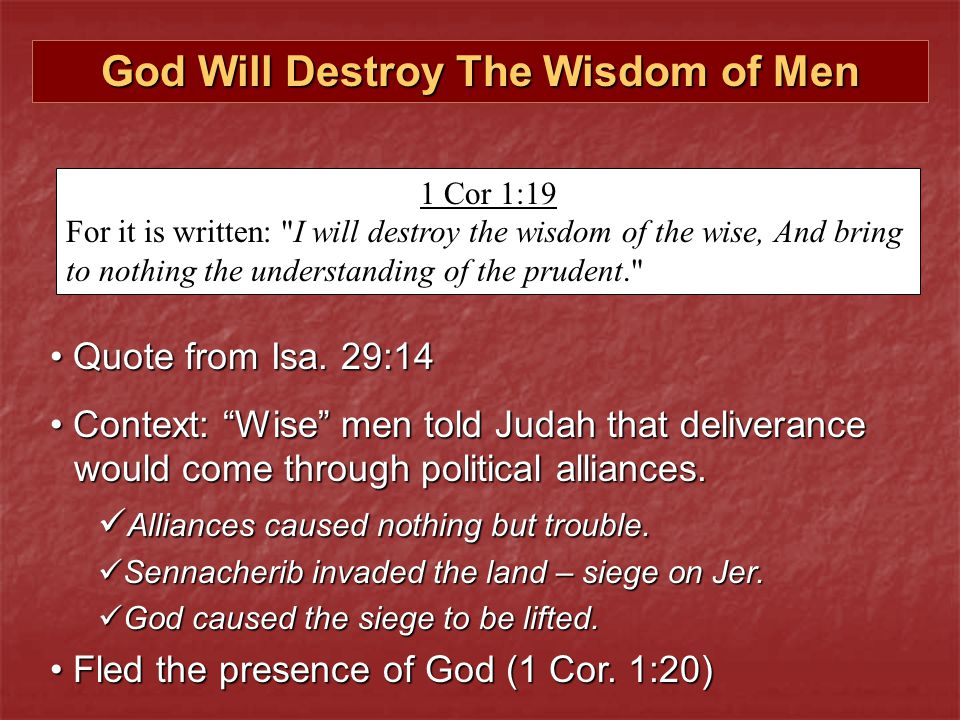 God Will Destroy The Wisdom of Men 1 Cor 1:19 For it is written: I will destroy the wisdom of the wise, And bring to nothing the understanding of the prudent. Quote from Isa.