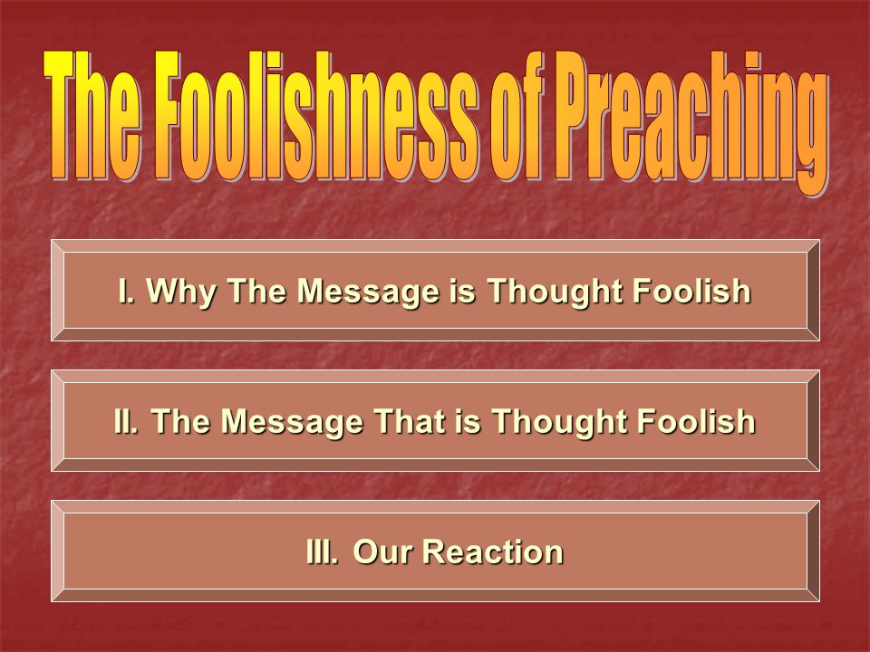 I. Why The Message is Thought Foolish II. The Message That is Thought Foolish III. Our Reaction