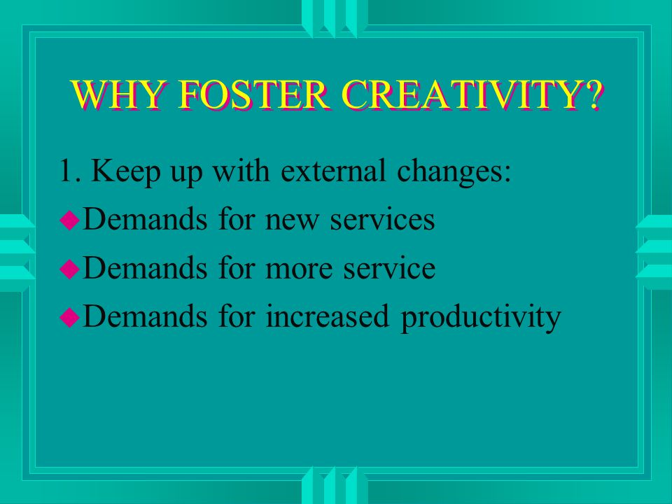 WHY FOSTER CREATIVITY. 1.