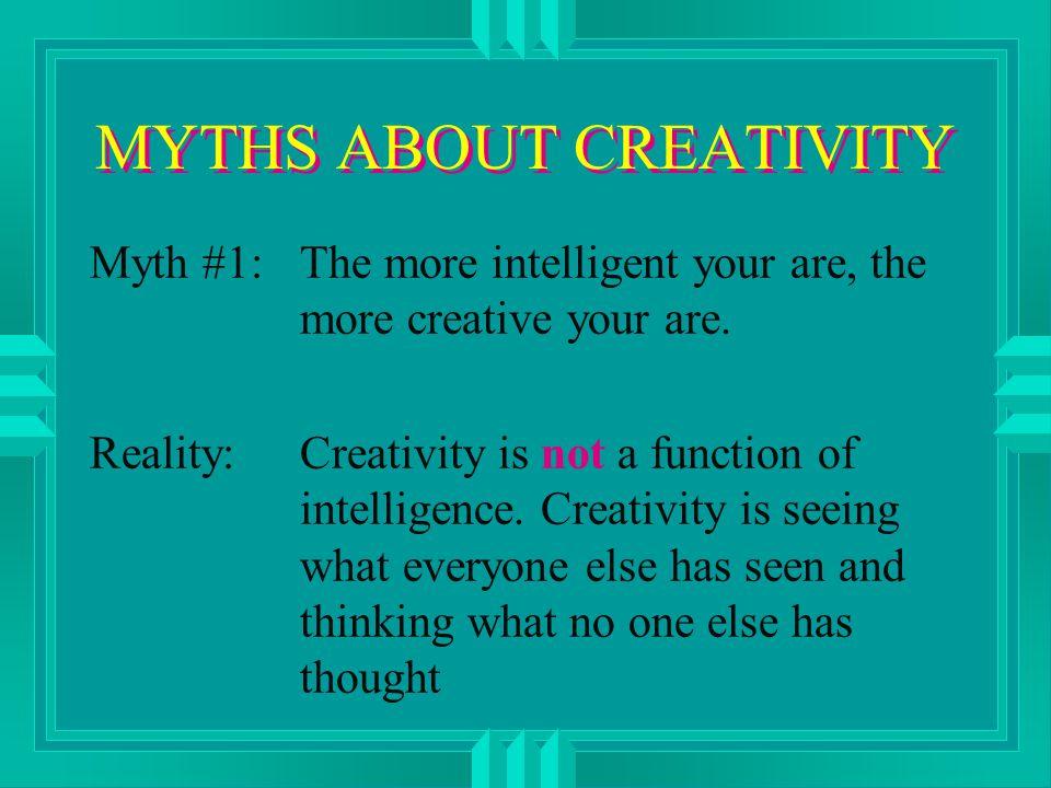 MYTHS ABOUT CREATIVITY Myth #1:The more intelligent your are, the more creative your are.