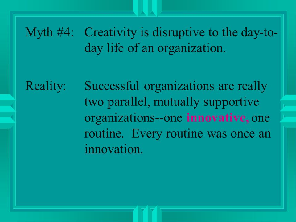 Myth #4:Creativity is disruptive to the day-to- day life of an organization.