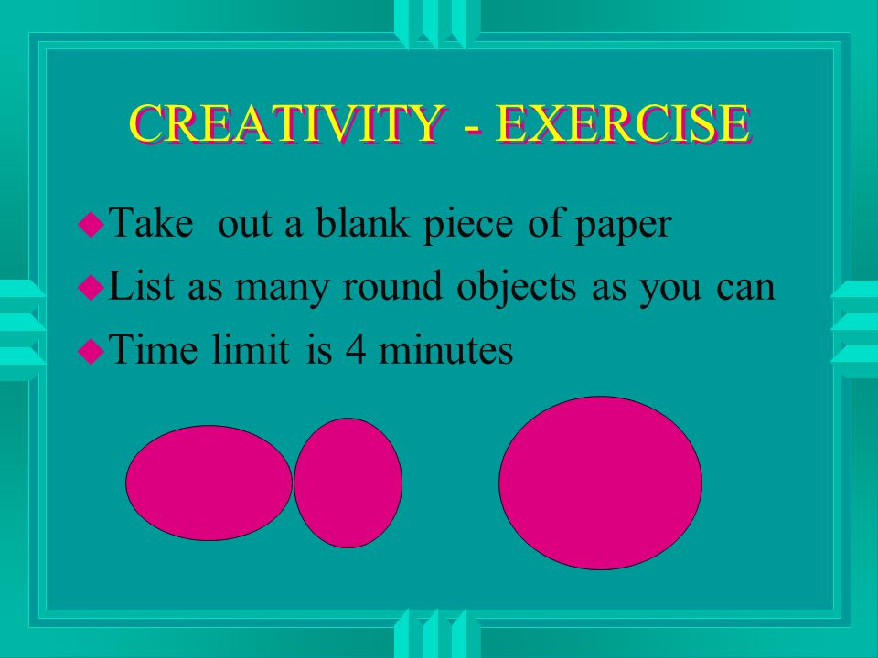 CREATIVITY - EXERCISE u Take out a blank piece of paper u List as many round objects as you can u Time limit is 4 minutes