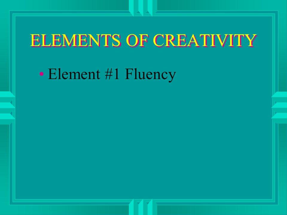 ELEMENTS OF CREATIVITY Element #1 Fluency
