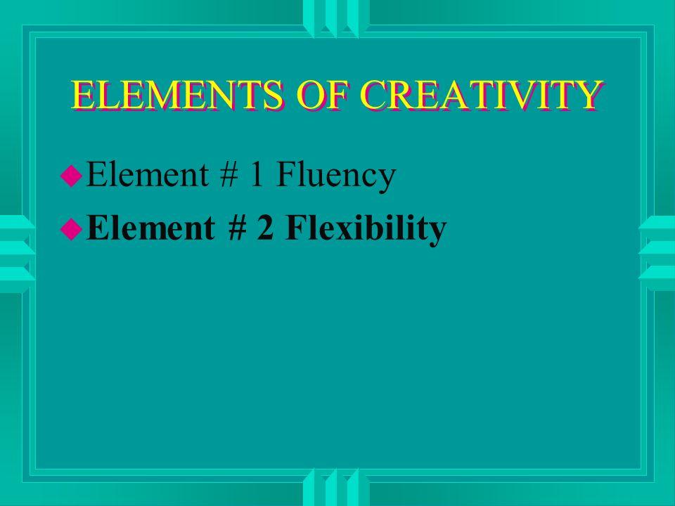 ELEMENTS OF CREATIVITY u Element # 1 Fluency u Element # 2 Flexibility