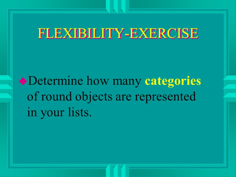 FLEXIBILITY-EXERCISE u Determine how many categories of round objects are represented in your lists.