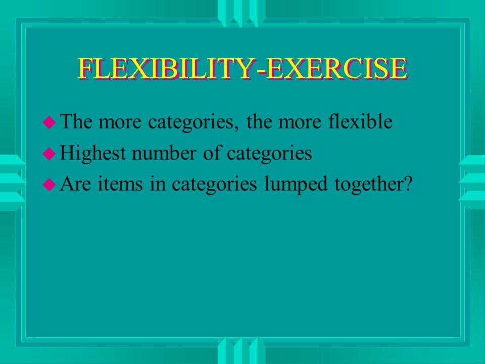 FLEXIBILITY-EXERCISE u The more categories, the more flexible u Highest number of categories u Are items in categories lumped together?