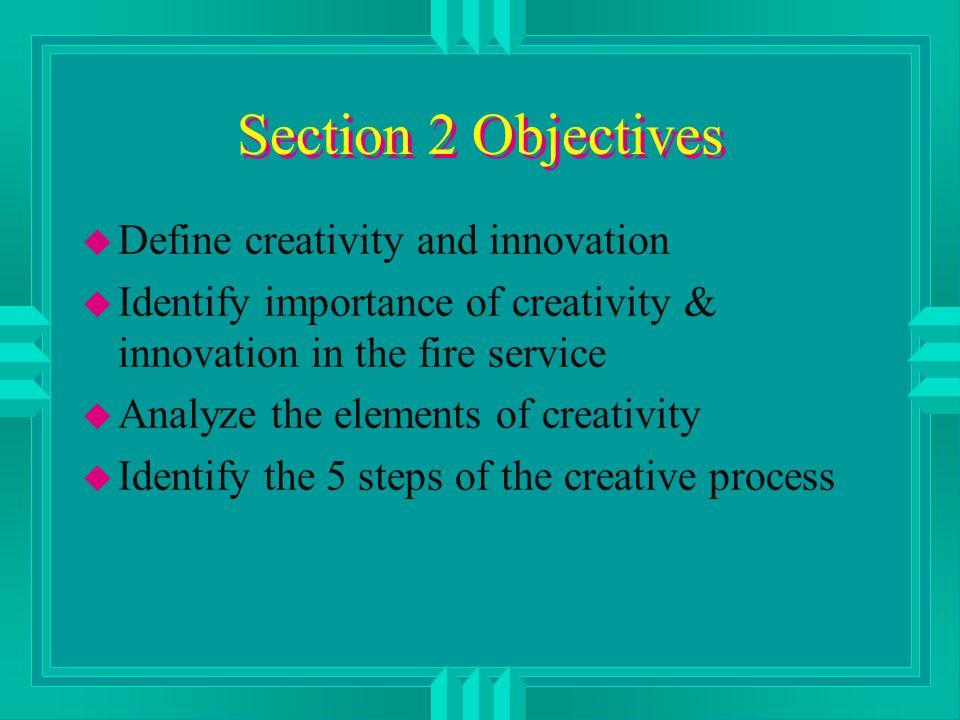 Section 2 Objectives u Define creativity and innovation u Identify importance of creativity & innovation in the fire service u Analyze the elements of creativity u Identify the 5 steps of the creative process