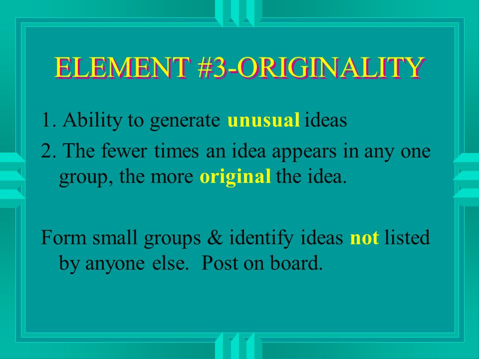 ELEMENT #3-ORIGINALITY 1. Ability to generate unusual ideas 2.