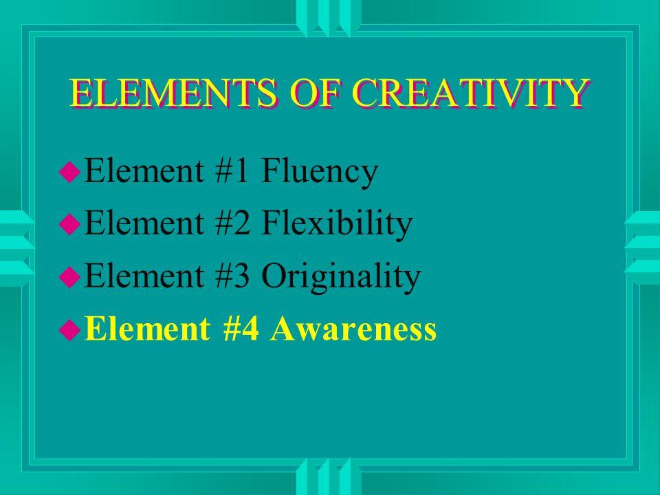 ELEMENTS OF CREATIVITY u Element #1 Fluency u Element #2 Flexibility u Element #3 Originality u Element #4 Awareness