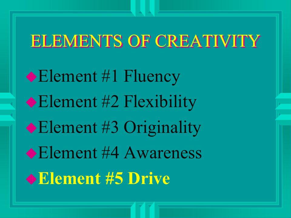 ELEMENTS OF CREATIVITY u Element #1 Fluency u Element #2 Flexibility u Element #3 Originality u Element #4 Awareness u Element #5 Drive