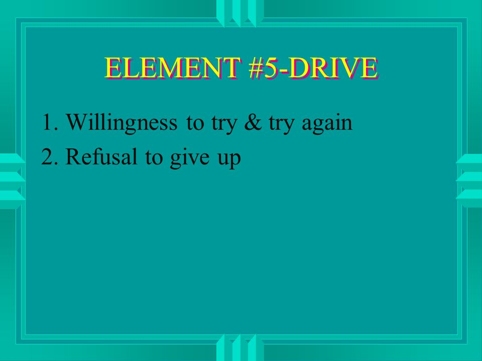 ELEMENT #5-DRIVE 1. Willingness to try & try again 2. Refusal to give up