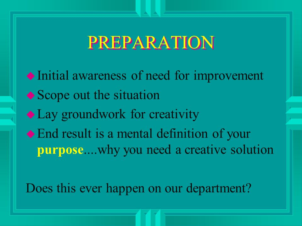 PREPARATION u Initial awareness of need for improvement u Scope out the situation u Lay groundwork for creativity u End result is a mental definition of your purpose....why you need a creative solution Does this ever happen on our department