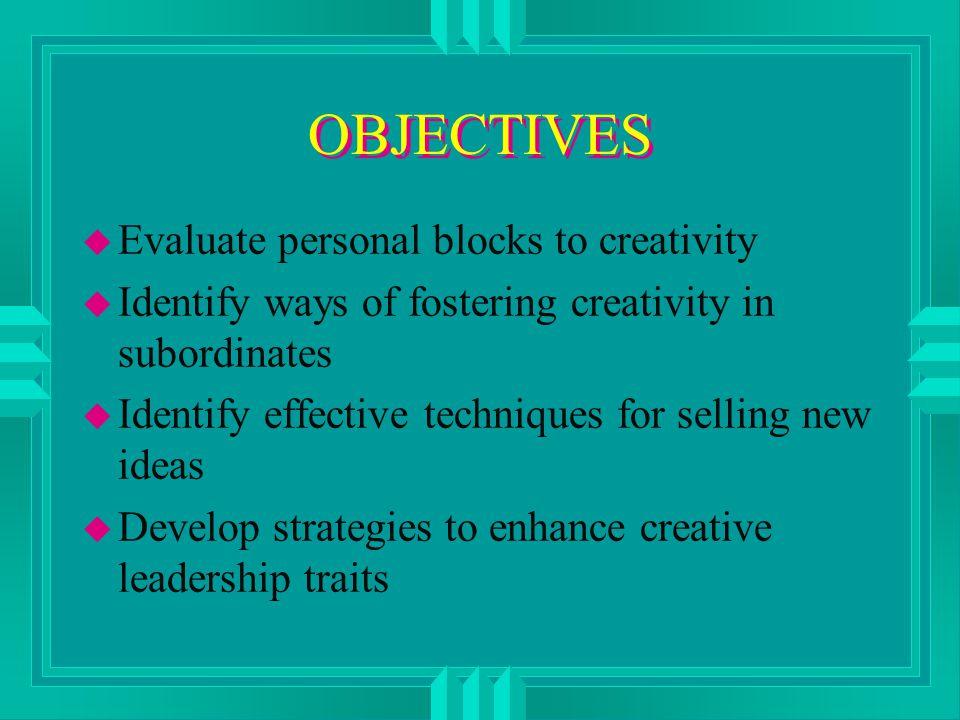 OBJECTIVES u Evaluate personal blocks to creativity u Identify ways of fostering creativity in subordinates u Identify effective techniques for selling new ideas u Develop strategies to enhance creative leadership traits