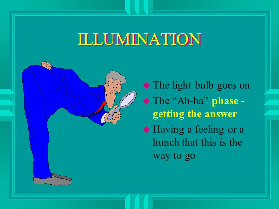 ILLUMINATION u The light bulb goes on u The Ah-ha phase - getting the answer u Having a feeling or a hunch that this is the way to go