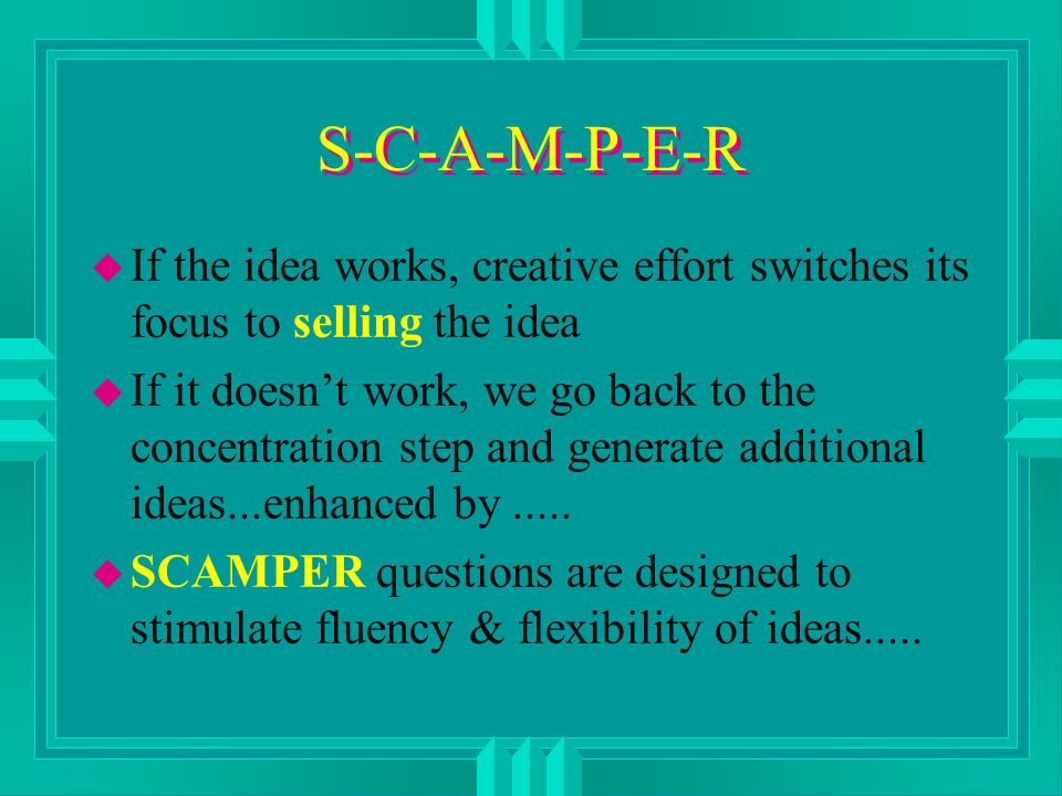 S-C-A-M-P-E-R u If the idea works, creative effort switches its focus to selling the idea u If it doesn't work, we go back to the concentration step and generate additional ideas...enhanced by.....