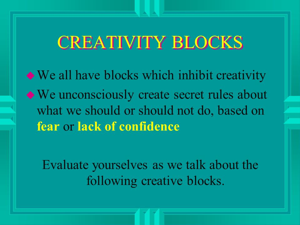 CREATIVITY BLOCKS u We all have blocks which inhibit creativity u We unconsciously create secret rules about what we should or should not do, based on fear or lack of confidence Evaluate yourselves as we talk about the following creative blocks.