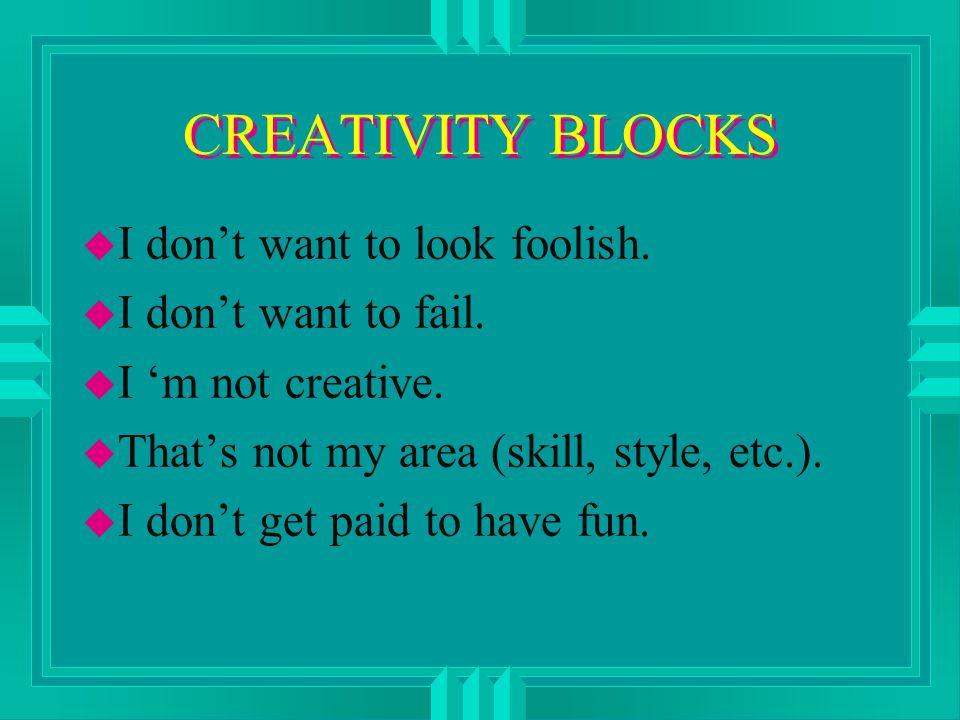 CREATIVITY BLOCKS u I don't want to look foolish. u I don't want to fail.