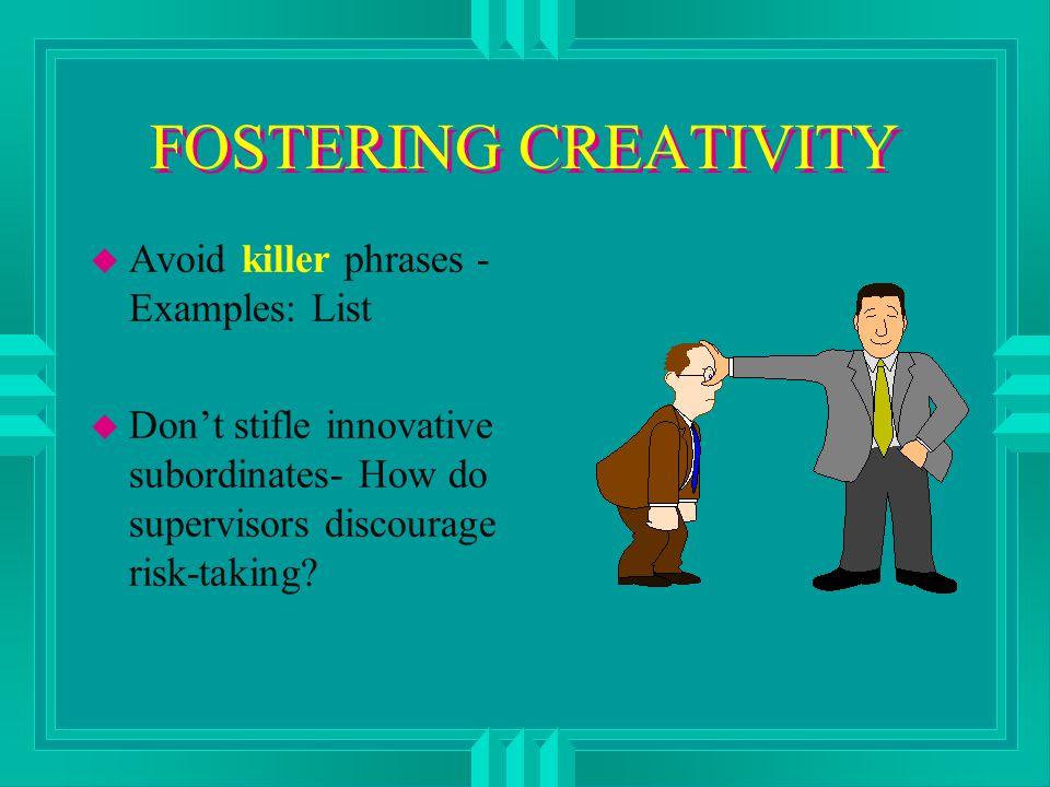 FOSTERING CREATIVITY u Avoid killer phrases - Examples: List u Don't stifle innovative subordinates- How do supervisors discourage risk-taking?